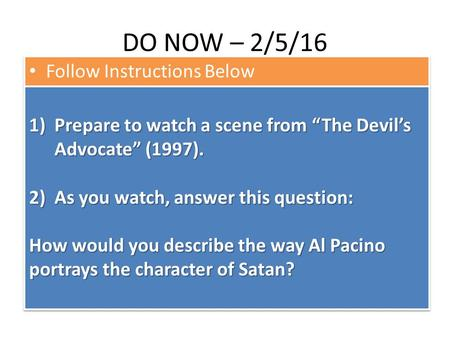 "DO NOW – 2/5/16 Follow Instructions Below 1)Prepare to watch a scene from ""The Devil's Advocate"" (1997). 2)As you watch, answer this question: How would."