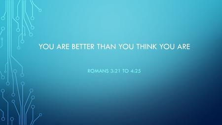 YOU ARE BETTER THAN YOU THINK YOU ARE ROMANS 3:21 TO 4:25.