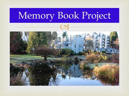  Memory Book Project. 1.Only I will view your project, so feel free to be candid. 2.You will use PowerPoint to complete assignment. 3.You need to include.