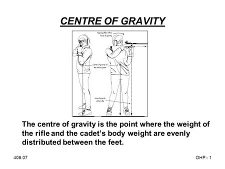 406.07OHP - 1 CENTRE OF GRAVITY The centre of gravity is the point where the weight of the rifle and the cadet's body weight are evenly distributed between.