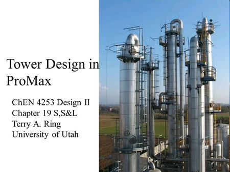 Tower Design in ProMax ChEN 4253 Design II Chapter 19 S,S&L Terry A. Ring University of Utah.