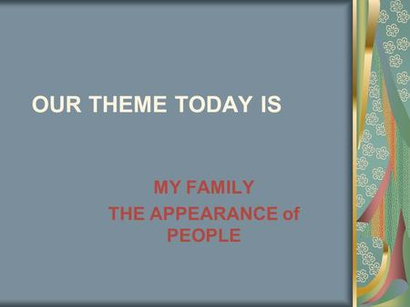 OUR THEME TODAY IS MY FAMILY THE APPEARANCE of PEOPLE.