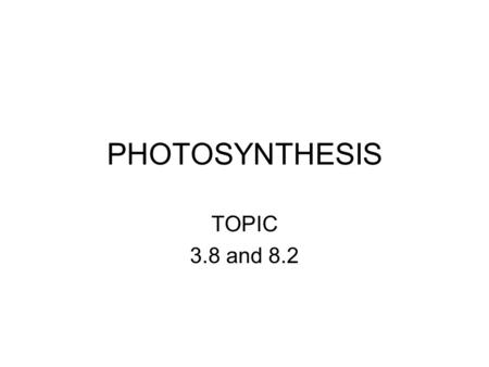 PHOTOSYNTHESIS TOPIC 3.8 and 8.2. 3.8: Objectives State that photosynthesis involves the conversion of light energy into chemical energy. State that light.