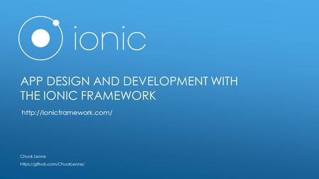 APP DESIGN AND DEVELOPMENT WITH THE IONIC FRAMEWORK Chuck Leone https://github.com/ChuckLeone/