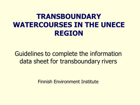 TRANSBOUNDARY WATERCOURSES IN THE UNECE REGION Guidelines to complete the information data sheet for transboundary rivers Finnish Environment Institute.