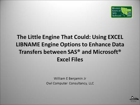 Copyright 2009 The Little Engine That Could: Using EXCEL LIBNAME Engine Options to Enhance Data Transfers between SAS® and Microsoft® Excel Files William.