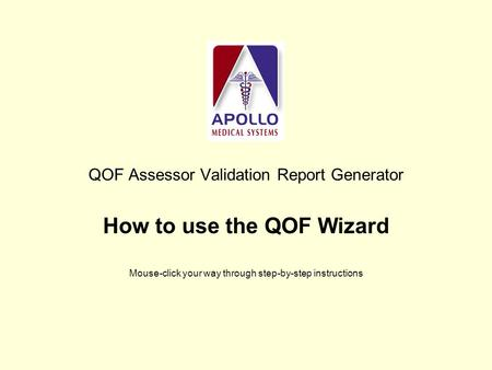QOF Assessor Validation Report Generator How to use the QOF Wizard Mouse-click your way through step-by-step instructions.