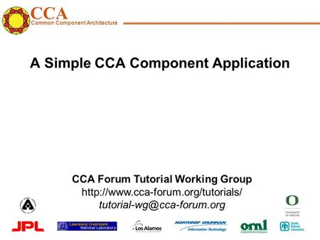 CCA Common Component Architecture CCA Forum Tutorial Working Group  A Simple CCA Component.