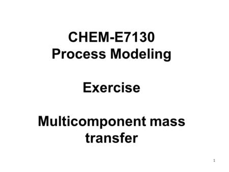 1 CHEM-E7130 Process Modeling Exercise Multicomponent mass transfer.