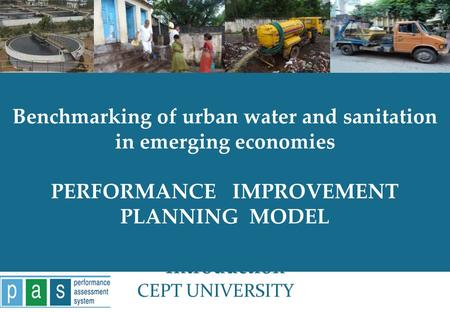 PAS Project 1 Benchmarking of urban water and sanitation in emerging economies PERFORMANCE IMPROVEMENT PLANNING MODEL Introduction CEPT UNIVERSITY.