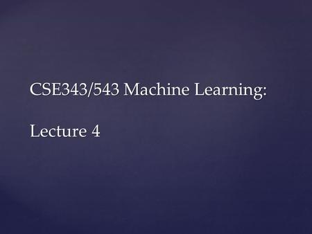 CSE343/543 Machine Learning: Lecture 4.  Chapter 3: Decision Trees  Weekly assignment:  There are lot of applications and systems using machine learning.