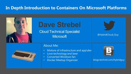 In Depth Introduction to Containers On Microsoft Platforms Dave Strebel Cloud Technical Specialist Microsoft.