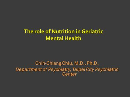 The role of Nutrition in Geriatric Mental Health Chih-Chiang Chiu, M.D., Ph.D. Department of Psychiatry, Taipei City Psychiatric Center.