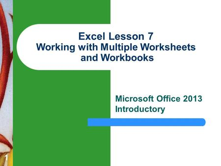 1 Excel Lesson 7 Working with Multiple Worksheets and Workbooks Microsoft Office 2013 Introductory.