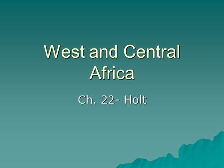 West and Central Africa Ch. 22- Holt. Landforms and Rivers  Plains and low hills: a few highlands  Broad depressions- El Djouf (desert), Lake Chad,