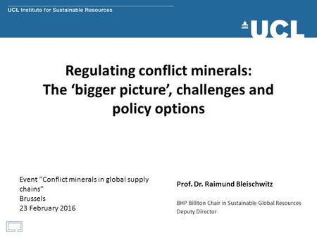 Regulating conflict minerals: The 'bigger picture', challenges and policy options Prof. Dr. Raimund Bleischwitz BHP Billiton Chair in Sustainable Global.