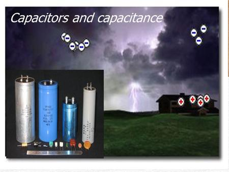 The Capacitor Capacitors and capacitance