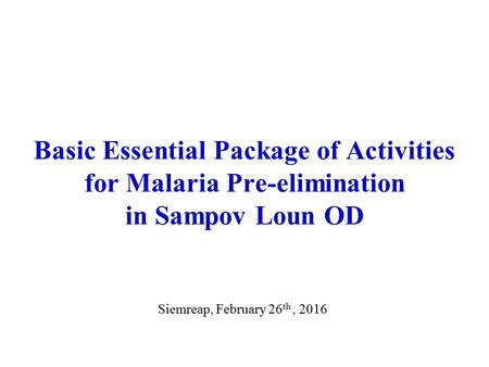 Basic Essential Package of Activities for Malaria Pre-elimination in Sampov Loun OD Siemreap, February 26 th, 2016.