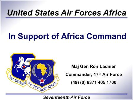United States Air Forces Africa Seventeenth Air Force In Support of Africa Command 1 Maj Gen Ron Ladnier Commander, 17 th Air Force (49) (0) 6371 405 1700.