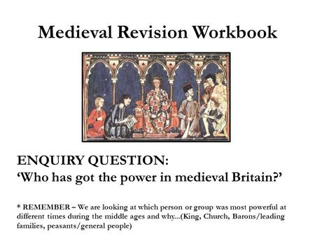 Medieval Revision Workbook ENQUIRY QUESTION: 'Who has got the power in medieval Britain?' * REMEMBER – We are looking at which person or group was most.