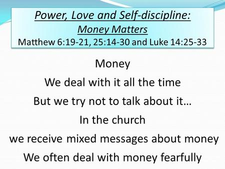Power, Love and Self-discipline: Money Matters Matthew 6:19-21, 25:14-30 and Luke 14:25-33 Money We deal with it all the time But we try not to talk about.