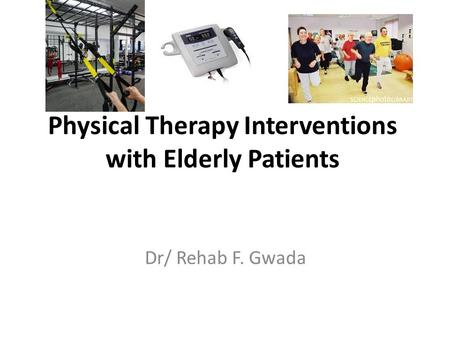 Physical Therapy Interventions with Elderly Patients Dr/ Rehab F. Gwada.