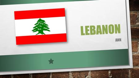 LEBANON ANN. The Geography  Capital: Beirut  Location: Middle East  Neighboring countries: Syria and Israel  Bodies of water: Mediterranean Sea Climate: