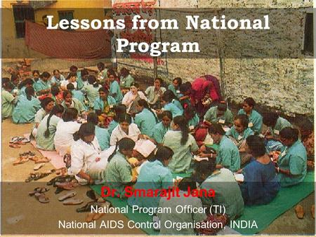 Lessons from National Program Dr. Smarajit Jana National Program Officer (TI) National AIDS Control Organisation, INDIA.