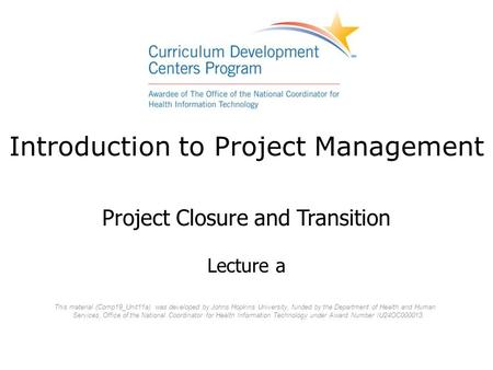 Introduction to Project Management Project Closure and Transition Lecture a This material (Comp19_Unit11a) was developed by Johns Hopkins University, funded.
