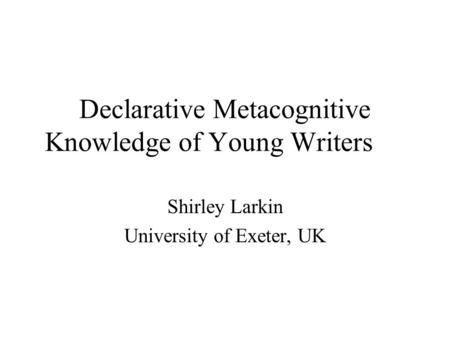 Declarative Metacognitive Knowledge of Young Writers Shirley Larkin University of Exeter, UK.
