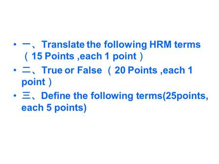 一、 Translate the following HRM terms ( 15 Points,each 1 point ) 二、 True or False ( 20 Points,each 1 point ) 三、 Define the following terms(25points, each.