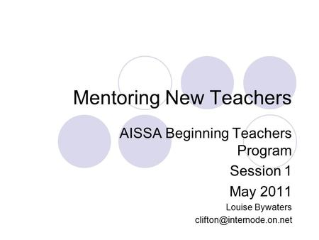 Mentoring New Teachers AISSA Beginning Teachers Program Session 1 May 2011 Louise Bywaters