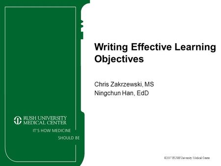 ©2007 RUSH University Medical Center Writing Effective Learning Objectives Chris Zakrzewski, MS Ningchun Han, EdD.