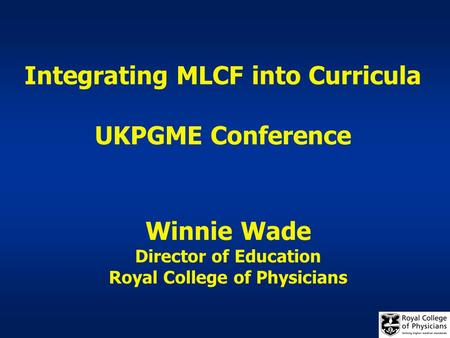 Integrating MLCF into Curricula UKPGME Conference Winnie Wade Director of Education Royal College of Physicians.