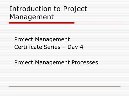 Introduction to Project Management Project Management Certificate Series – Day 4 Project Management Processes.