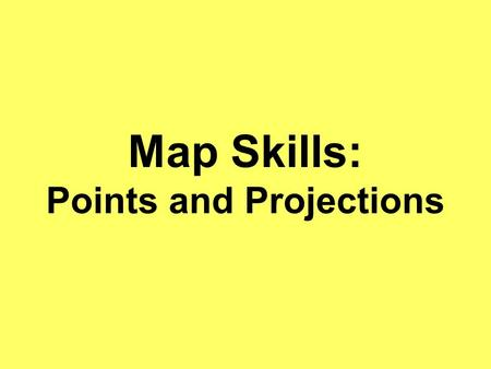 "Map Skills: Points and Projections. Cardinal Points Otherwise known as ""directions"" on a compass. Used to find one's orientation on a map."