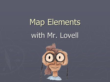 Map Elements with Mr. Lovell. Learner Expectation ► Content Standard: 3.0 Geography  3.01 Understand how to use maps, globes, and other geographic representations,