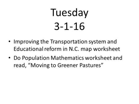 "Tuesday 3-1-16 Improving the Transportation system and Educational reform in N.C. map worksheet Do Population Mathematics worksheet and read, ""Moving to."