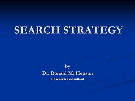 SEARCH STRATEGY by Dr. Ronald M. Henson Research Consultant.
