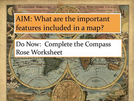 AIM: What are the important features included in a map? Do Now: Complete the Compass Rose Worksheet.