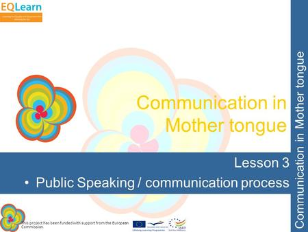 This project has been funded with support from the European Commission. Communication in Mother tongue Lesson 3 Public Speaking / communication process.