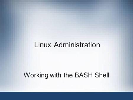 Linux Administration Working with the BASH Shell.