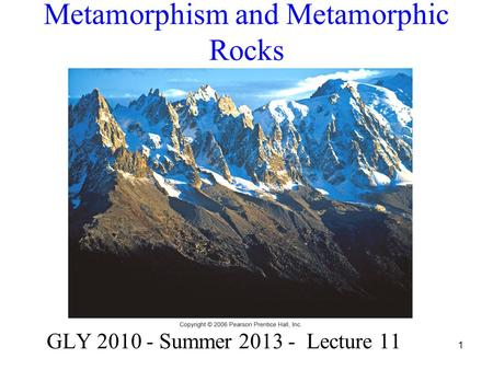 1 Metamorphism and Metamorphic Rocks GLY 2010 - Summer 2013 - Lecture 11.