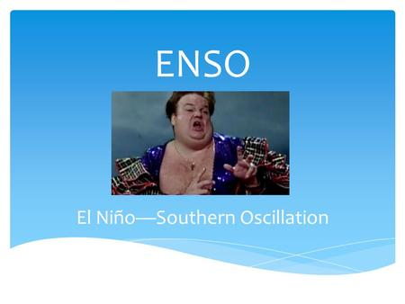 "ENSO El Niño—Southern Oscillation  El Niño (Spanish for ""the Child"" in reference to baby Jesus) = warm surface current in equatorial eastern Pacific."