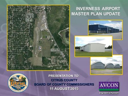 PRESENTATION TO: CITRUS COUNTY BOARD OF COUNTY COMMISSIONERS 11 AUGUST 2015 INVERNESS AIRPORT MASTER PLAN UPDATE.