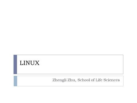 LINUX Zhengli Zhu, School of Life Sciences. Outline 1. ABC of Linux 2. Basic orers of Linux 3. Bash Programming.