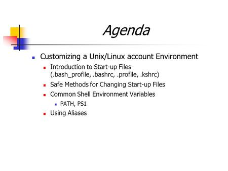Agenda Customizing a Unix/Linux account Environment Introduction to Start-up Files (.bash_profile,.bashrc,.profile,.kshrc) Safe Methods for Changing Start-up.