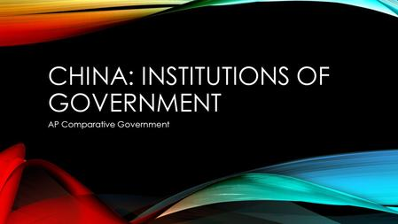 CHINA: INSTITUTIONS OF GOVERNMENT AP Comparative Government.