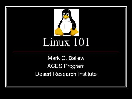 Linux 101 Mark C. Ballew ACES Program Desert Research Institute.