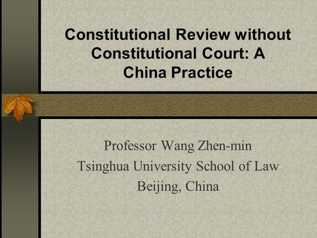 Constitutional Review without Constitutional Court: A China Practice Professor Wang Zhen-min Tsinghua University School of Law Beijing, China.